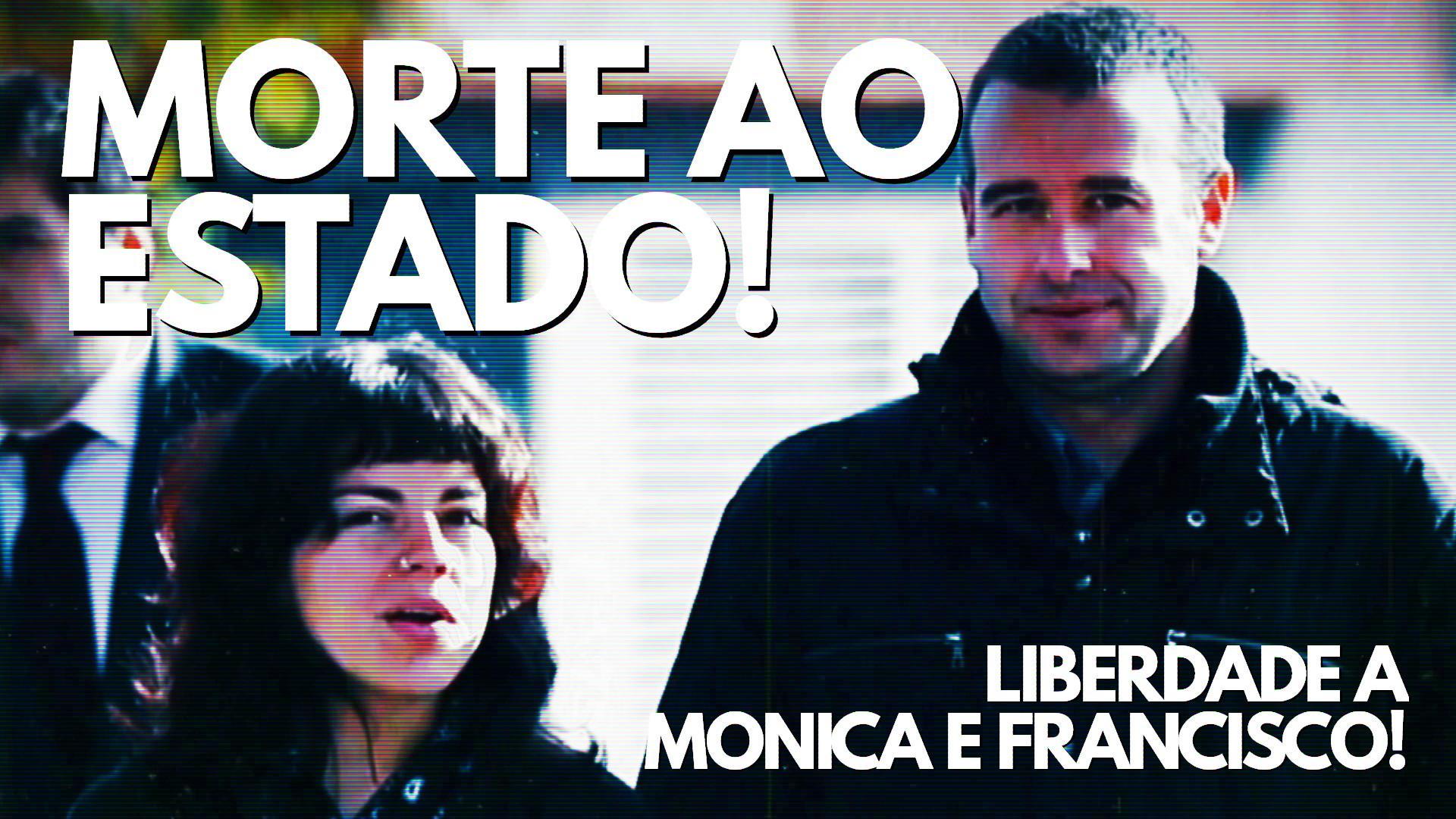 Morte ao Estado! Liberdade a Monica e Francisco!